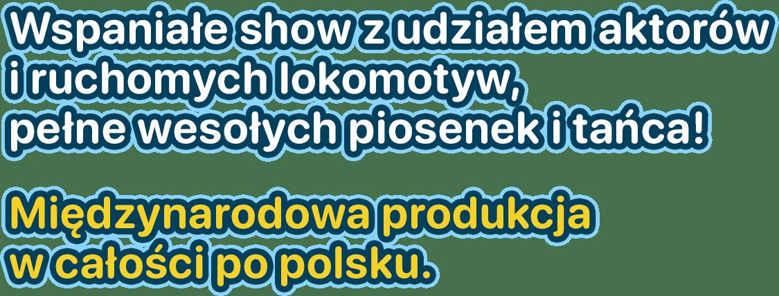 Wspaniałe show z udziałem aktorów i ruchomych lokomotyw,           pełne wesołych piosenek i tańca! Międzynarodowa produkcja w całości po polsku